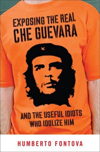 ''Exposing the real Che Guevara and the useful idiots who idolize him'' de Humberto Fontova