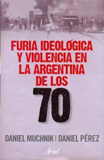 Furia ideológica y violencia en la Argentina de los 70, de Daniel Muchnik y Daniel Pérez